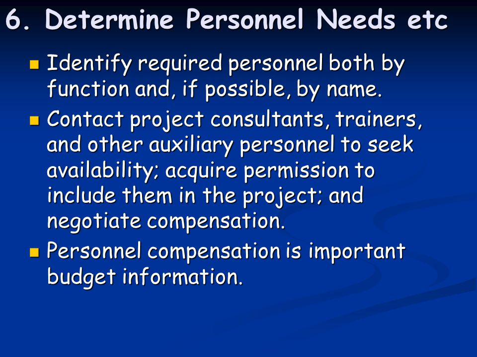6. Determine Personnel Needs etc Identify required personnel both by function and, if possible, by name. Identify required personnel both by function