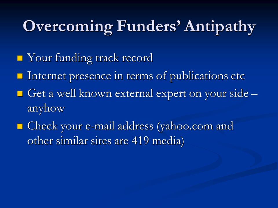Overcoming Funders' Antipathy Your funding track record Your funding track record Internet presence in terms of publications etc Internet presence in terms of publications etc Get a well known external expert on your side – anyhow Get a well known external expert on your side – anyhow Check your e-mail address (yahoo.com and other similar sites are 419 media) Check your e-mail address (yahoo.com and other similar sites are 419 media)