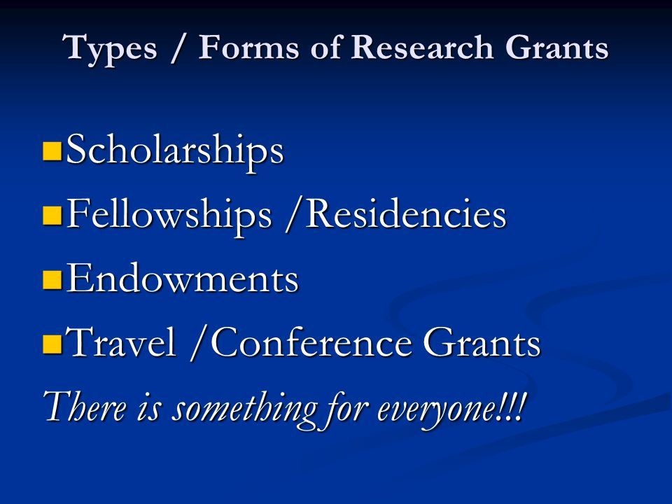 Types / Forms of Research Grants Scholarships Scholarships Fellowships /Residencies Fellowships /Residencies Endowments Endowments Travel /Conference Grants Travel /Conference Grants There is something for everyone!!!