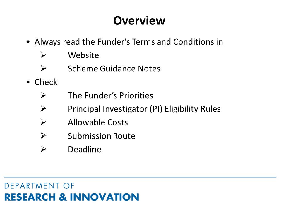 Overview Always read the Funder's Terms and Conditions in  Website  Scheme Guidance Notes Check  The Funder's Priorities  Principal Investigator (PI) Eligibility Rules  Allowable Costs  Submission Route  Deadline