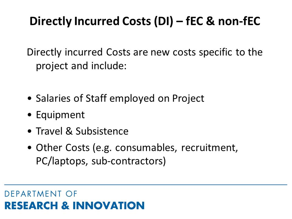 Directly Incurred Costs (DI) – fEC & non-fEC Directly incurred Costs are new costs specific to the project and include: Salaries of Staff employed on Project Equipment Travel & Subsistence Other Costs (e.g.