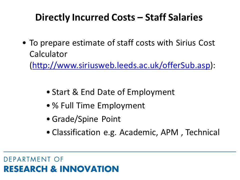 Directly Incurred Costs – Staff Salaries To prepare estimate of staff costs with Sirius Cost Calculator (http://www.siriusweb.leeds.ac.uk/offerSub.asp):http://www.siriusweb.leeds.ac.uk/offerSub.asp Start & End Date of Employment % Full Time Employment Grade/Spine Point Classification e.g.