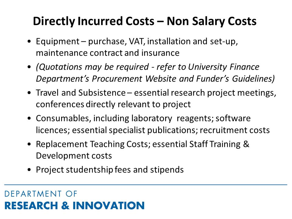 Directly Incurred Costs – Non Salary Costs Equipment – purchase, VAT, installation and set-up, maintenance contract and insurance (Quotations may be required - refer to University Finance Department's Procurement Website and Funder's Guidelines) Travel and Subsistence – essential research project meetings, conferences directly relevant to project Consumables, including laboratory reagents; software licences; essential specialist publications; recruitment costs Replacement Teaching Costs; essential Staff Training & Development costs Project studentship fees and stipends