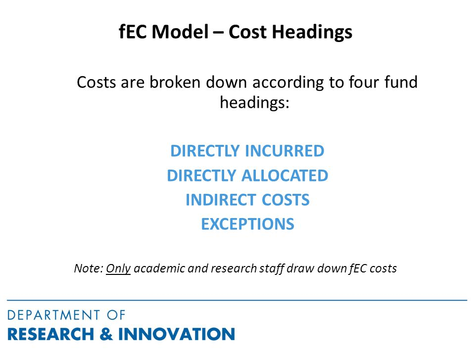 fEC Model – Cost Headings Costs are broken down according to four fund headings: DIRECTLY INCURRED DIRECTLY ALLOCATED INDIRECT COSTS EXCEPTIONS Note: Only academic and research staff draw down fEC costs