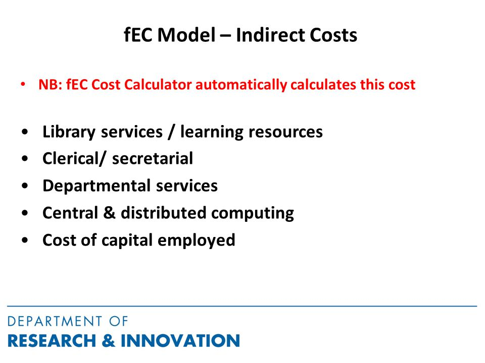 fEC Model – Indirect Costs NB: fEC Cost Calculator automatically calculates this cost Library services / learning resources Clerical/ secretarial Departmental services Central & distributed computing Cost of capital employed