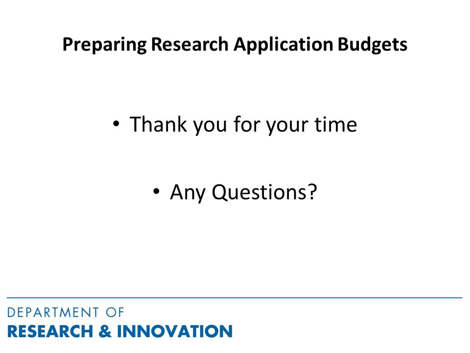 Preparing Research Application Budgets Thank you for your time Any Questions