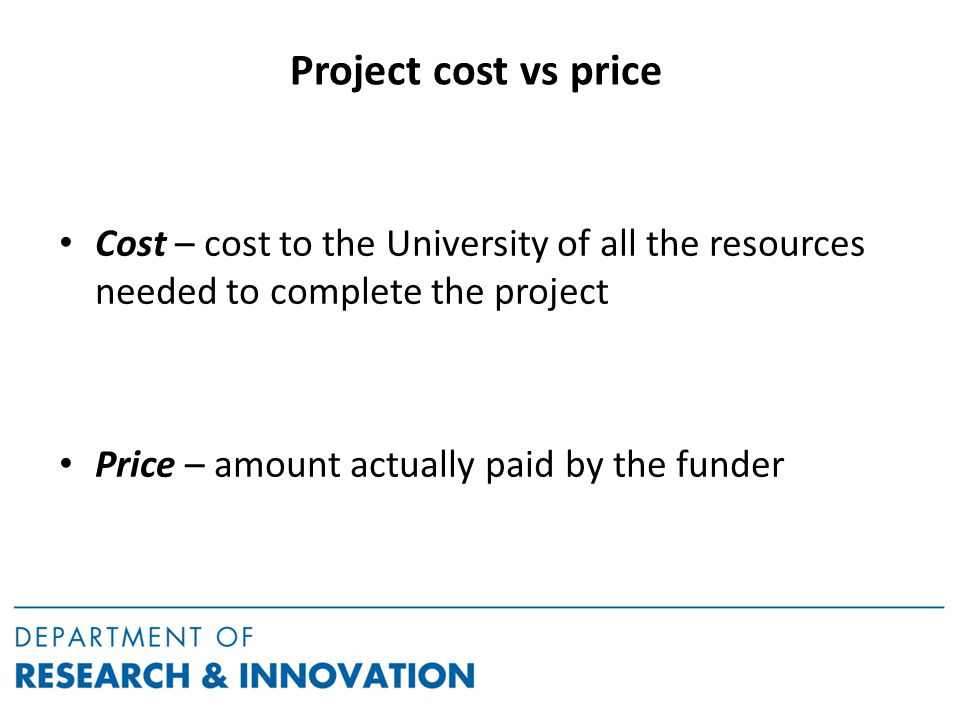 Project cost vs price Cost – cost to the University of all the resources needed to complete the project Price – amount actually paid by the funder