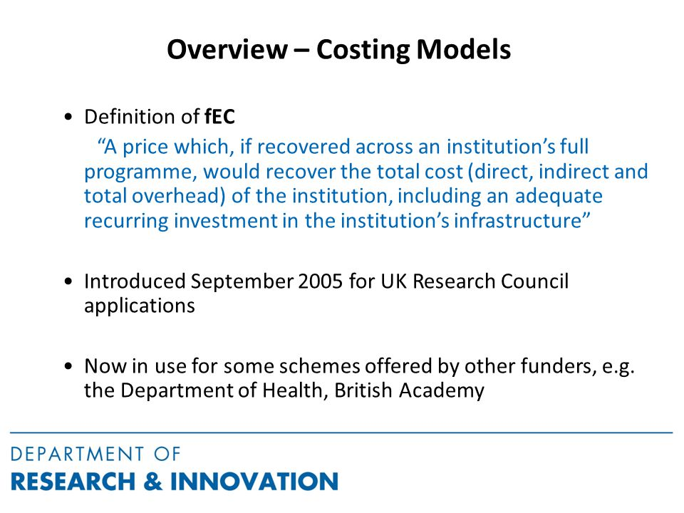 Overview – Costing Models Definition of fEC A price which, if recovered across an institution's full programme, would recover the total cost (direct, indirect and total overhead) of the institution, including an adequate recurring investment in the institution's infrastructure Introduced September 2005 for UK Research Council applications Now in use for some schemes offered by other funders, e.g.