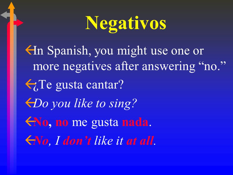 Negativos ßIn Spanish, you might use one or more negatives after answering no. ß¿Te gusta cantar.
