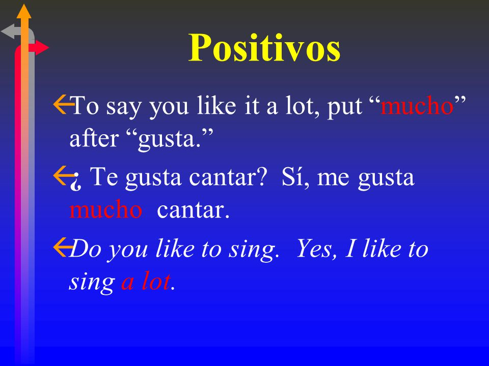 "Positivos ßTo say you like it a lot, put ""mucho"" after ""gusta."" ß¿ ß¿ Te gusta cantar? Sí, me gusta mucho cantar. ßDo you like to sing. Yes, I like to"