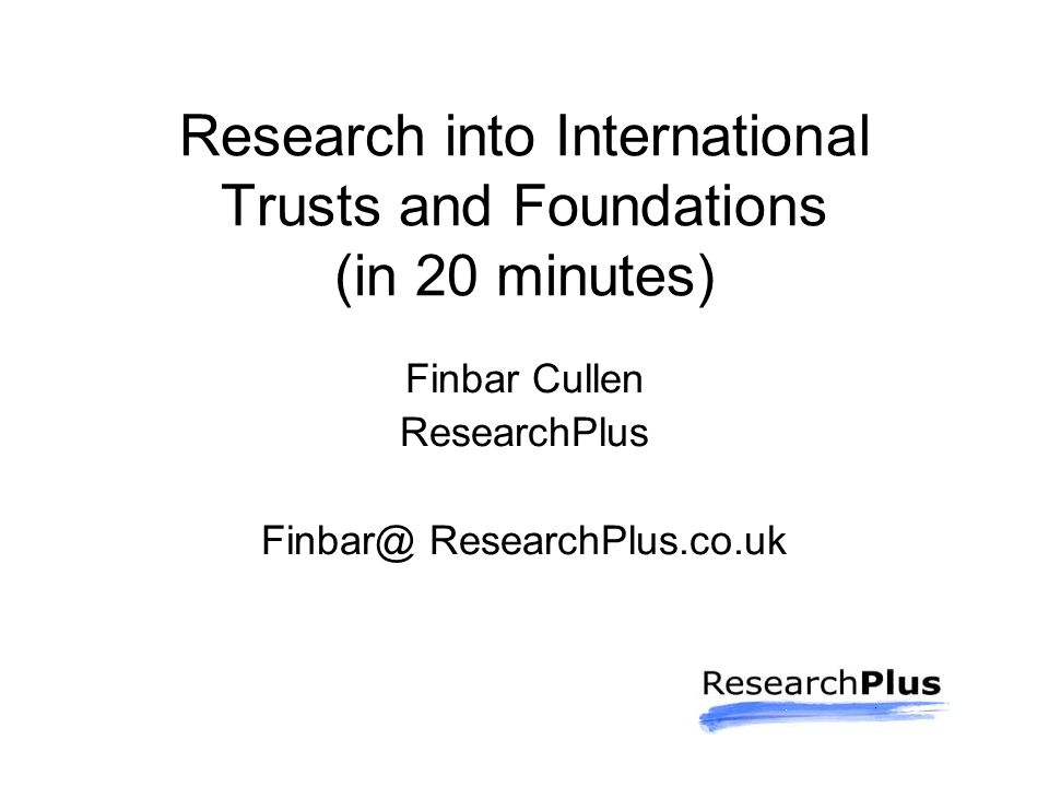 Research into International Trusts and Foundations (in 20 minutes) Finbar Cullen ResearchPlus Finbar@ ResearchPlus.co.uk