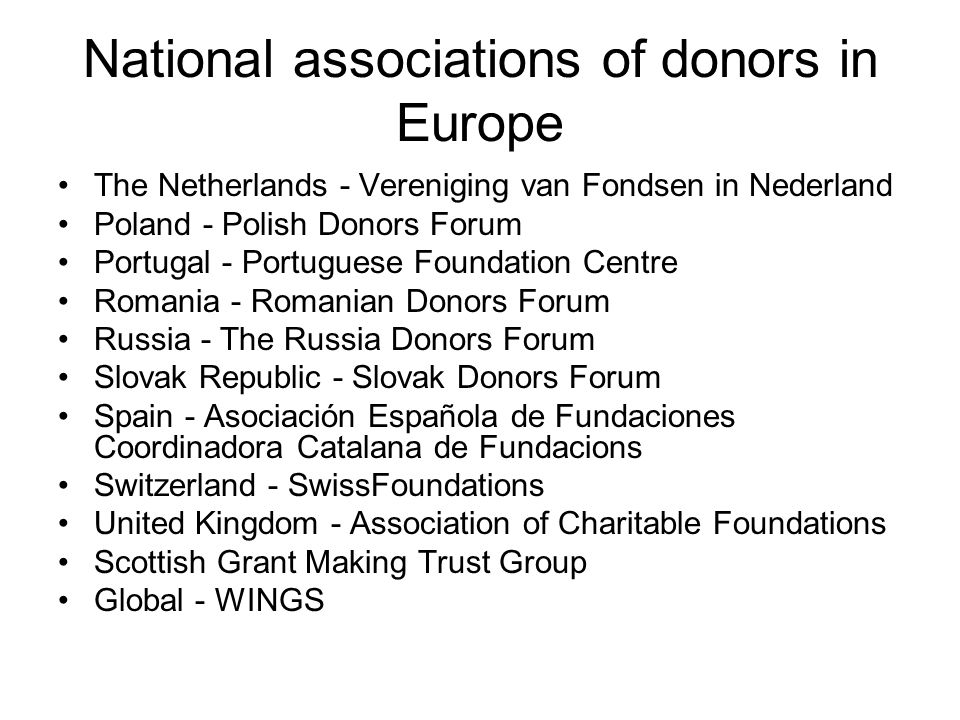National associations of donors in Europe The Netherlands - Vereniging van Fondsen in Nederland Poland - Polish Donors Forum Portugal - Portuguese Fou
