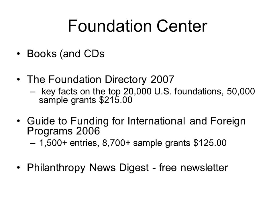 Foundation Center Books (and CDs The Foundation Directory 2007 – key facts on the top 20,000 U.S. foundations, 50,000 sample grants $215.00 Guide to F