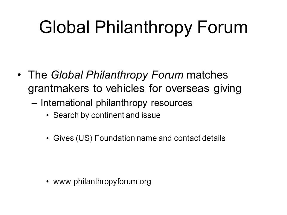 Global Philanthropy Forum The Global Philanthropy Forum matches grantmakers to vehicles for overseas giving –International philanthropy resources Sear