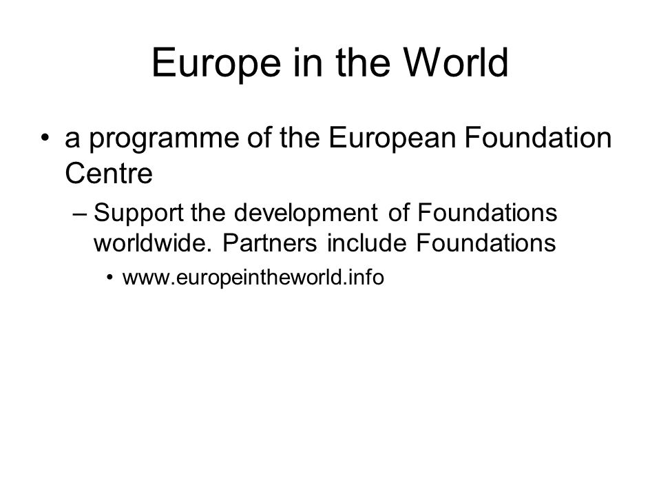 Europe in the World a programme of the European Foundation Centre –Support the development of Foundations worldwide. Partners include Foundations www.