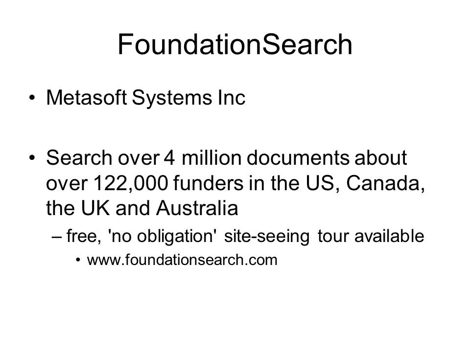 FoundationSearch Metasoft Systems Inc Search over 4 million documents about over 122,000 funders in the US, Canada, the UK and Australia –free, 'no ob