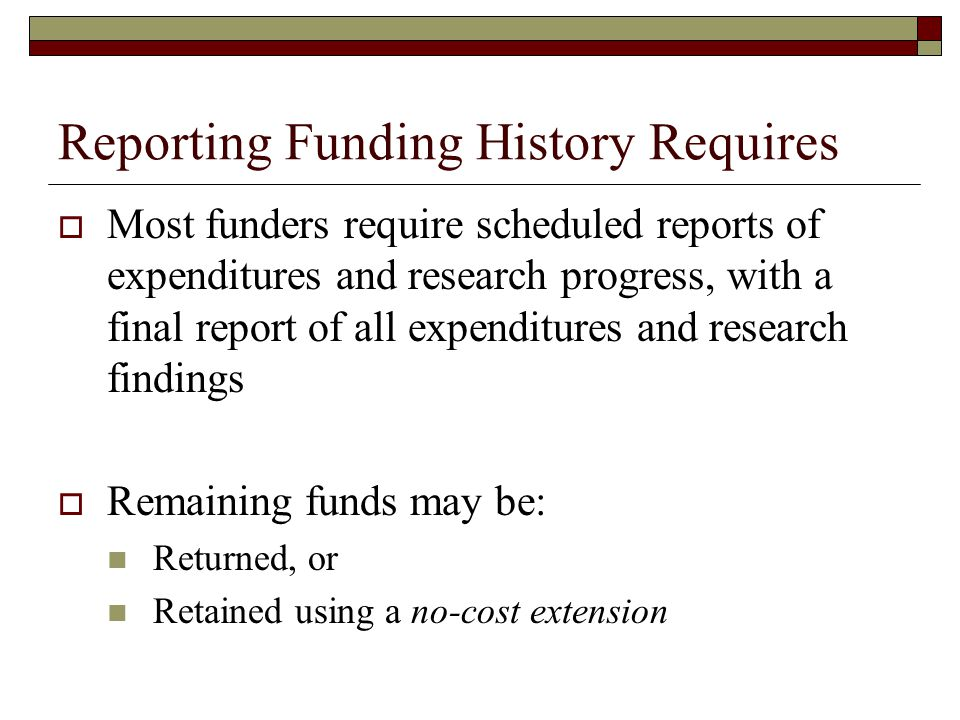 Reporting Funding History Requires  Most funders require scheduled reports of expenditures and research progress, with a final report of all expendit