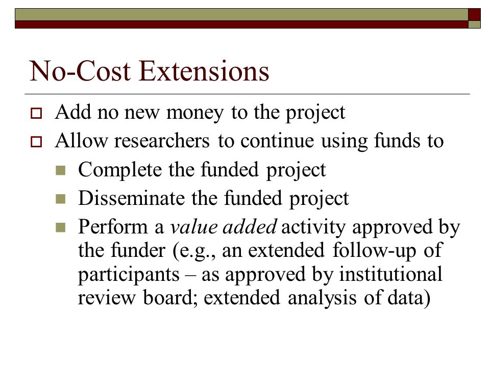 No-Cost Extensions  Add no new money to the project  Allow researchers to continue using funds to Complete the funded project Disseminate the funded