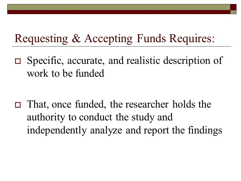 Requesting & Accepting Funds Requires:  Specific, accurate, and realistic description of work to be funded  That, once funded, the researcher holds