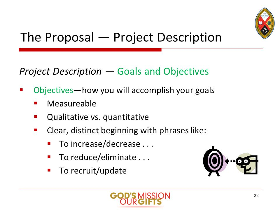 The Proposal — Project Description Project Description — Goals and Objectives  Objectives—how you will accomplish your goals  Measureable  Qualitative vs.