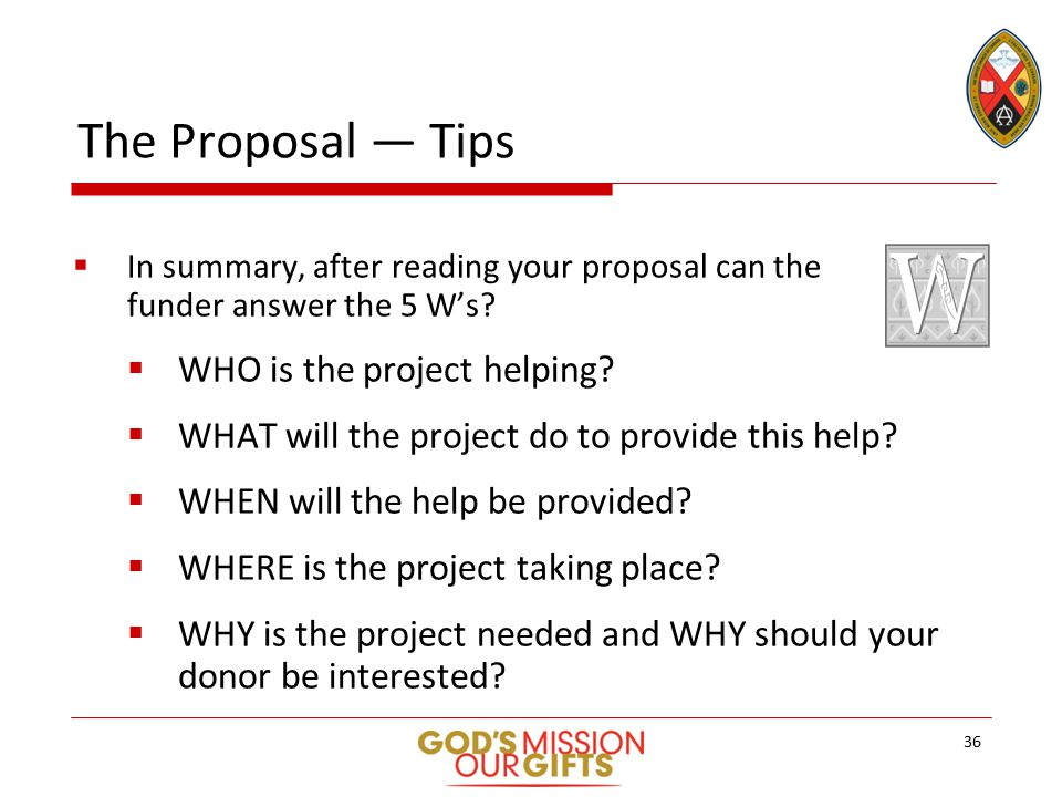 The Proposal — Tips  In summary, after reading your proposal can the funder answer the 5 W's.