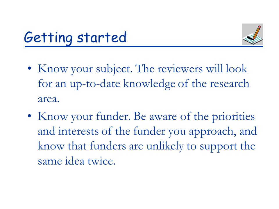 Getting started Know your subject. The reviewers will look for an up-to-date knowledge of the research area. Know your funder. Be aware of the priorit