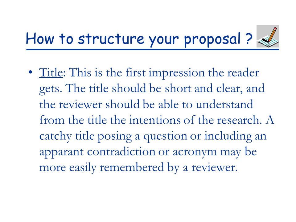 How to structure your proposal ? Title: This is the first impression the reader gets. The title should be short and clear, and the reviewer should be