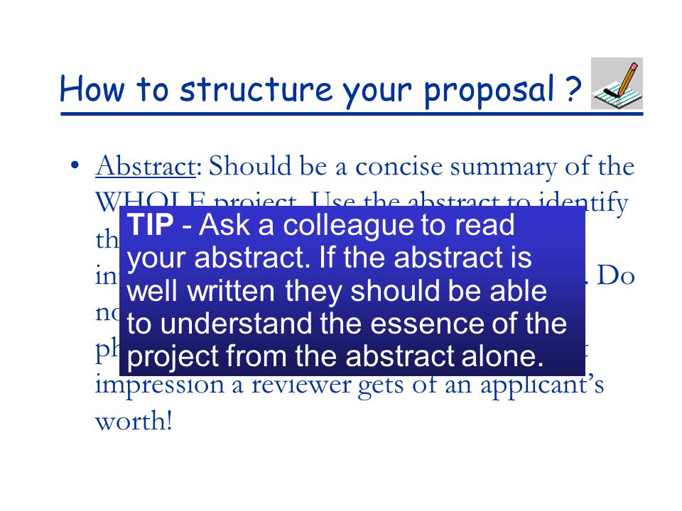 How to structure your proposal ? Abstract: Should be a concise summary of the WHOLE project. Use the abstract to identify the need for this research,