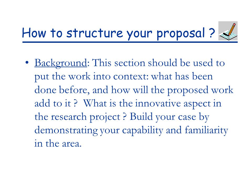 How to structure your proposal ? Background: This section should be used to put the work into context: what has been done before, and how will the pro