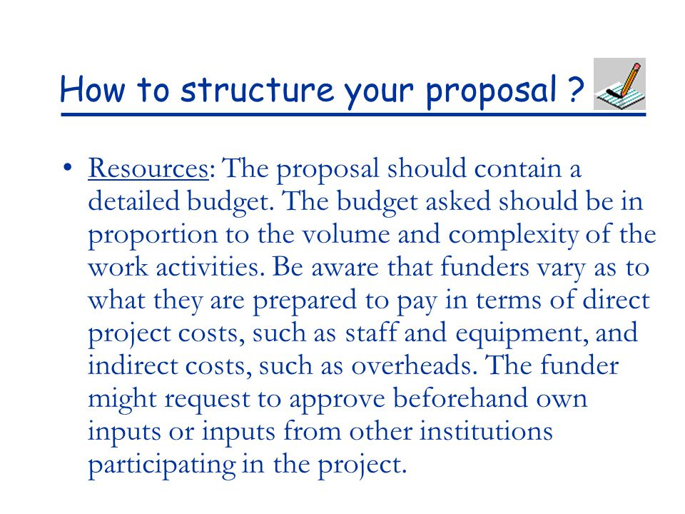 How to structure your proposal ? Resources: The proposal should contain a detailed budget. The budget asked should be in proportion to the volume and