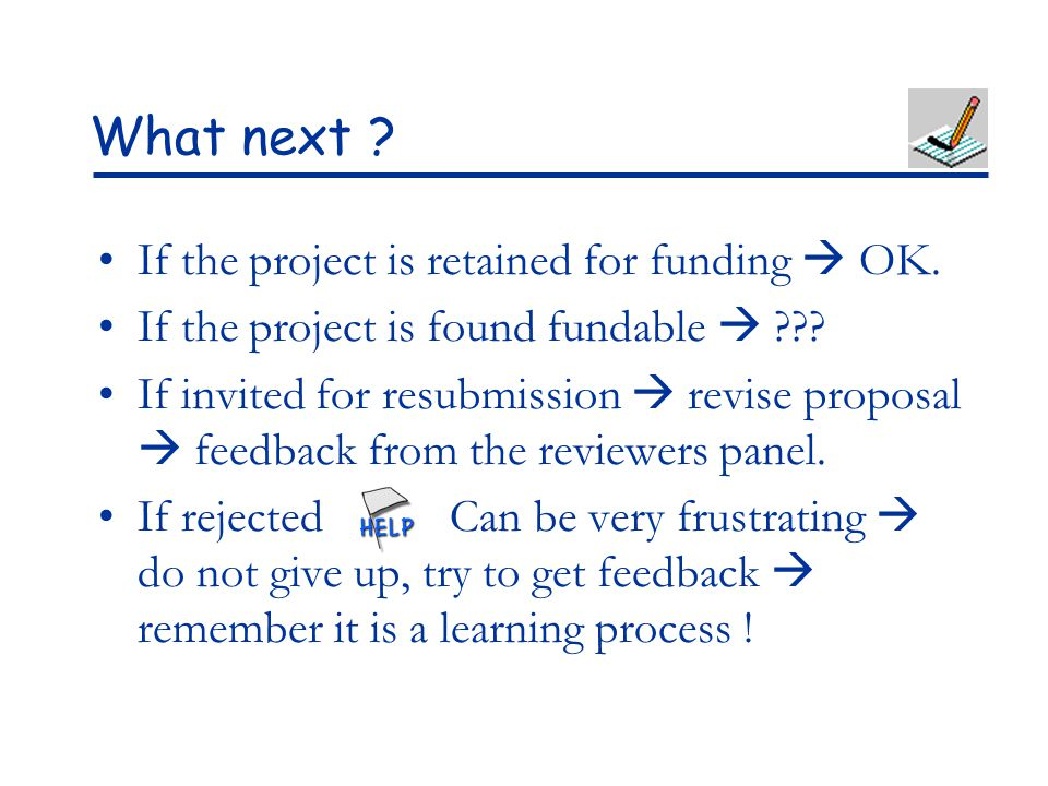 What next ? If the project is retained for funding  OK. If the project is found fundable  ??? If invited for resubmission  revise proposal  feedba