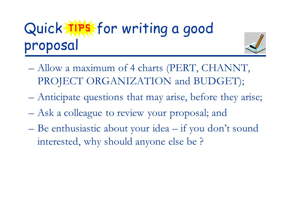 Quick for writing a good proposal –Allow a maximum of 4 charts (PERT, CHANNT, PROJECT ORGANIZATION and BUDGET); –Anticipate questions that may arise,
