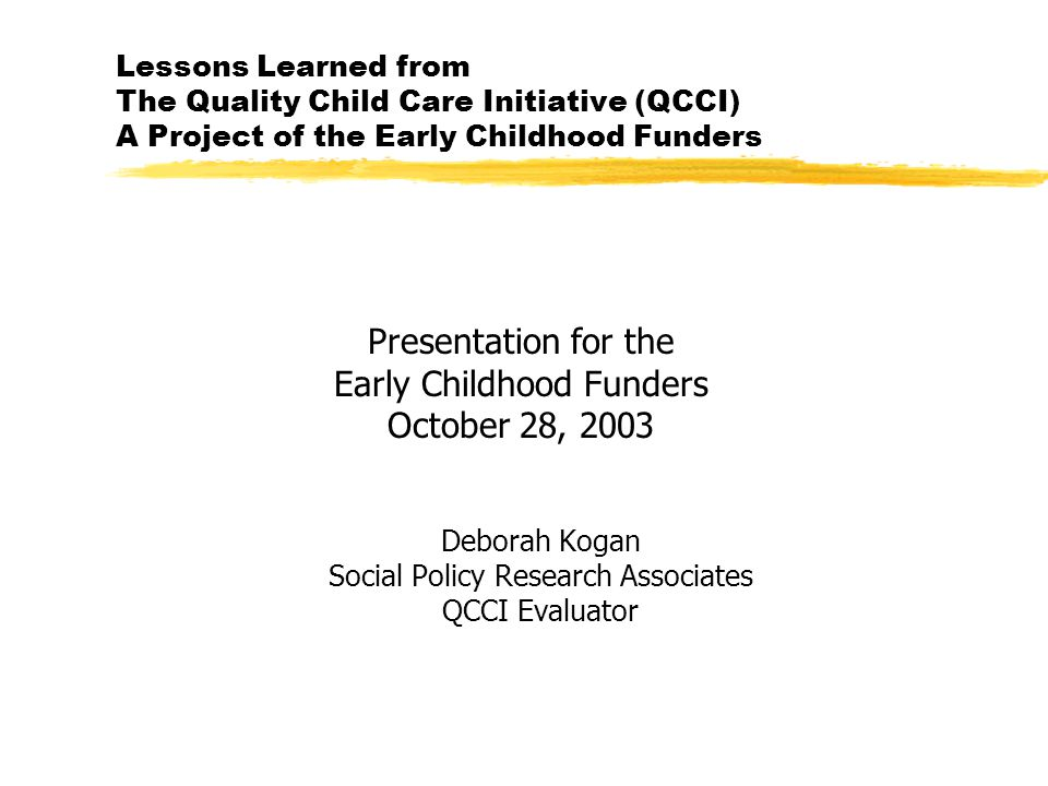 Lessons Learned from The Quality Child Care Initiative (QCCI) A Project of the Early Childhood Funders Presentation for the Early Childhood Funders October 28, 2003 Deborah Kogan Social Policy Research Associates QCCI Evaluator