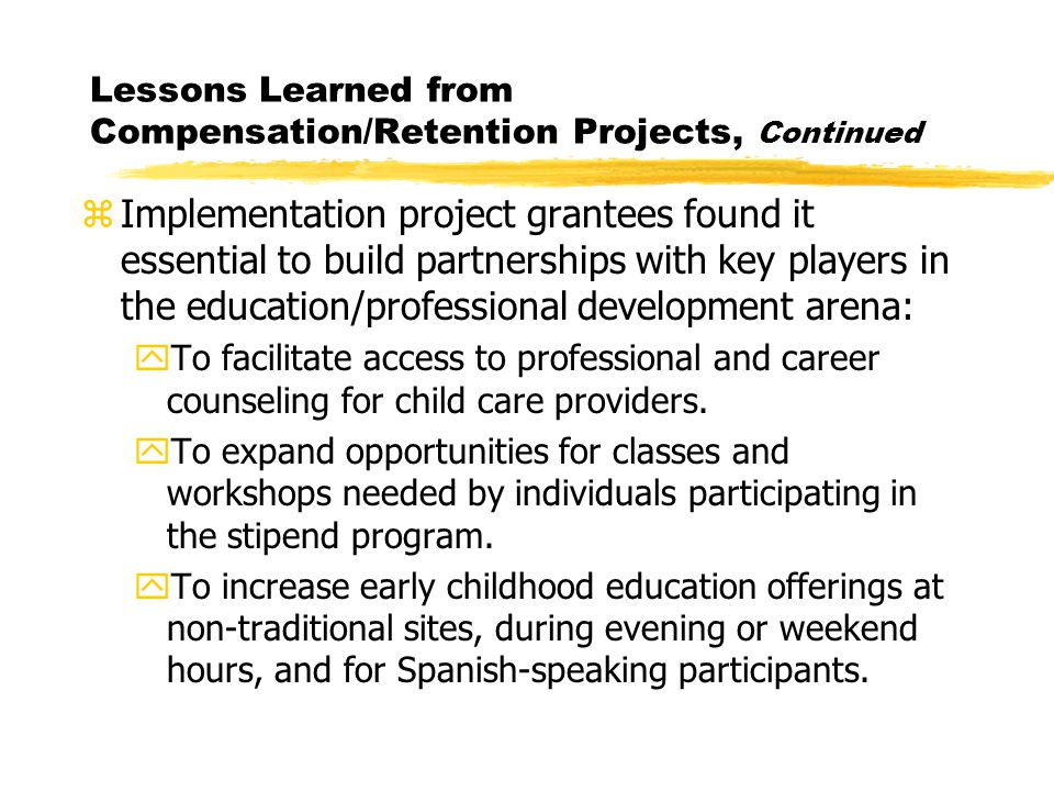 Lessons Learned from Compensation/Retention Projects, Continued zImplementation project grantees found it essential to build partnerships with key players in the education/professional development arena: yTo facilitate access to professional and career counseling for child care providers.