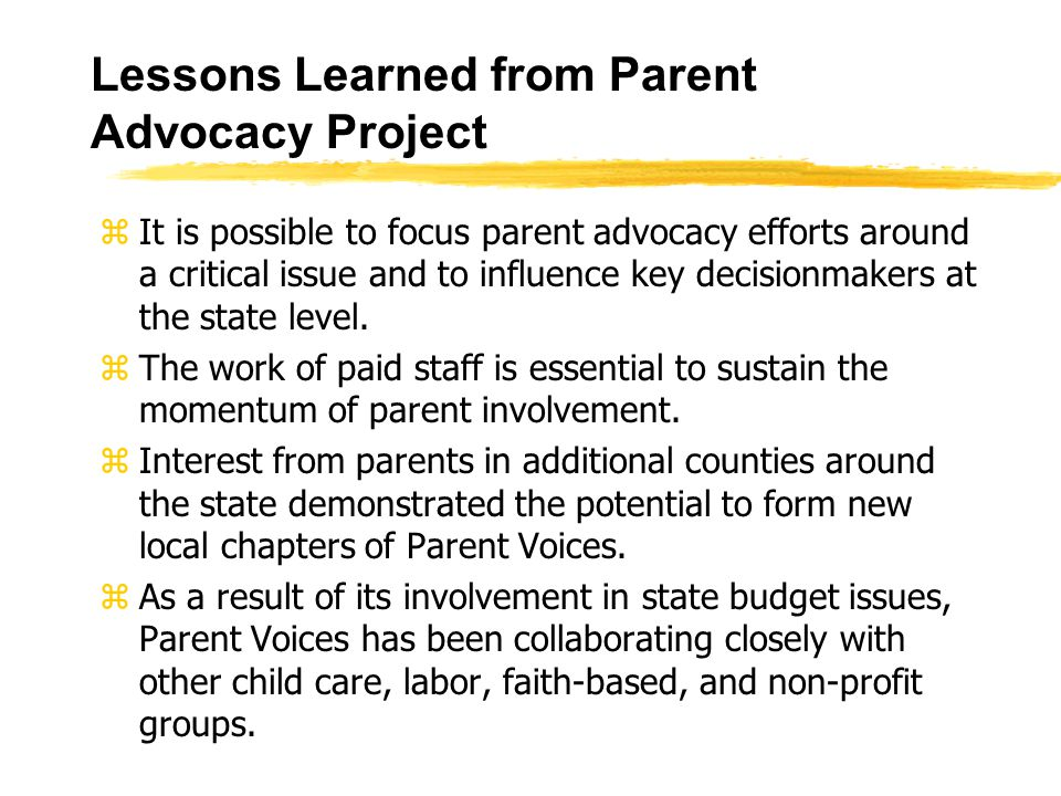 Lessons Learned from Parent Advocacy Project zIt is possible to focus parent advocacy efforts around a critical issue and to influence key decisionmakers at the state level.
