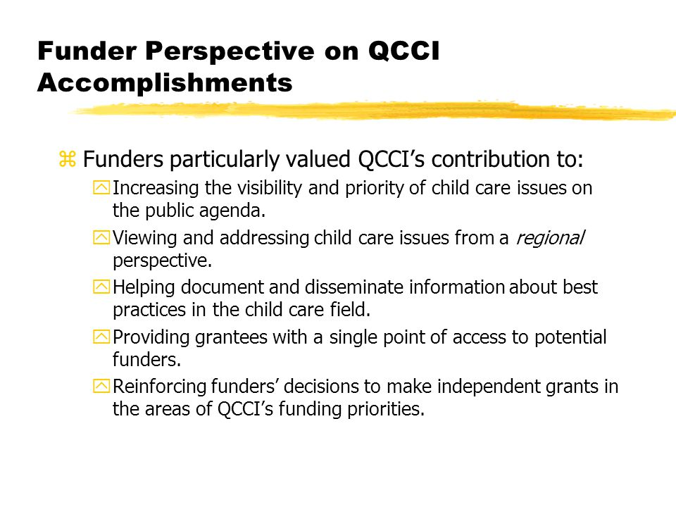 Funder Perspective on QCCI Accomplishments zFunders particularly valued QCCI's contribution to: yIncreasing the visibility and priority of child care issues on the public agenda.