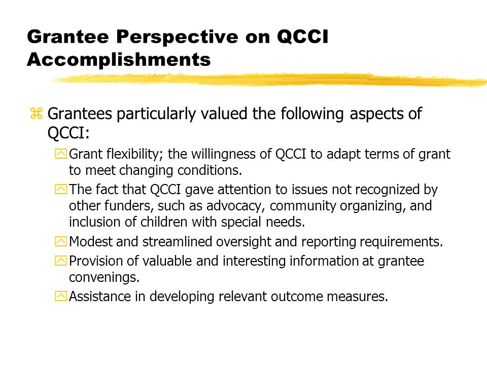 Grantee Perspective on QCCI Accomplishments zGrantees particularly valued the following aspects of QCCI: yGrant flexibility; the willingness of QCCI to adapt terms of grant to meet changing conditions.