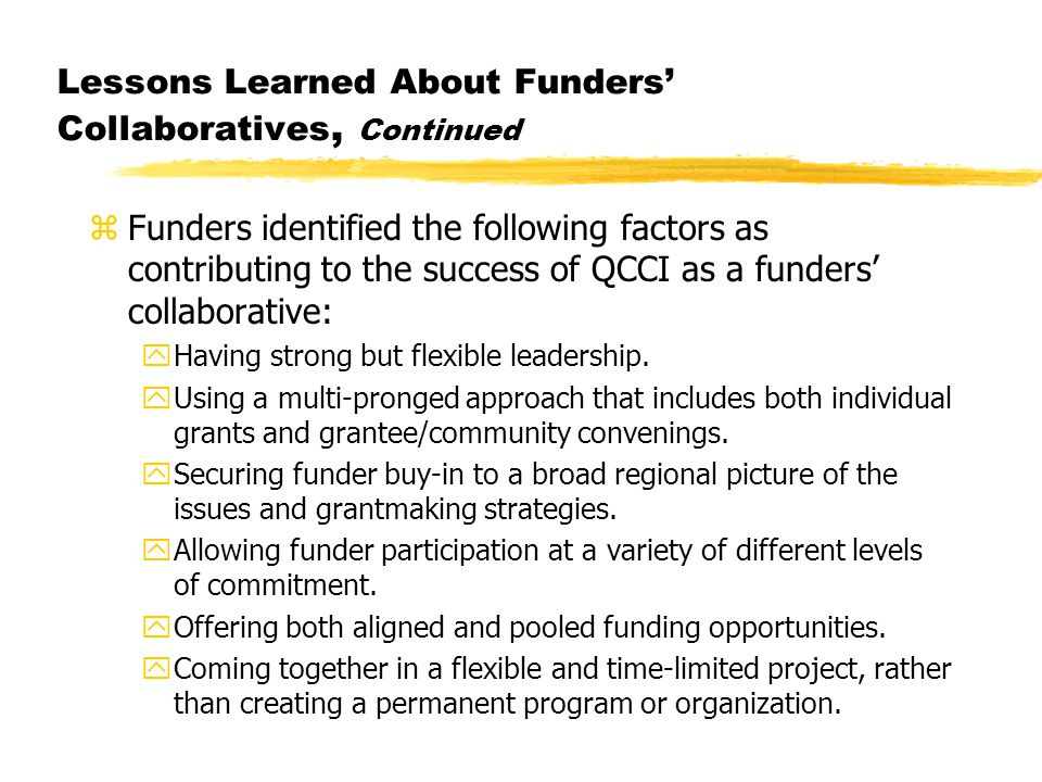 Lessons Learned About Funders' Collaboratives, Continued zFunders identified the following factors as contributing to the success of QCCI as a funders' collaborative: yHaving strong but flexible leadership.