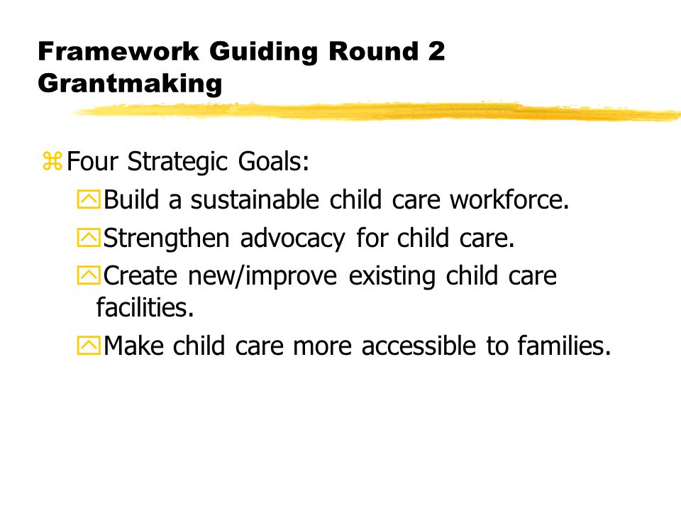 Framework Guiding Round 2 Grantmaking zFour Strategic Goals: yBuild a sustainable child care workforce.
