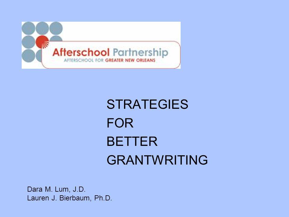 STRATEGIES FOR BETTER GRANTWRITING Dara M. Lum, J.D. Lauren J. Bierbaum, Ph.D.