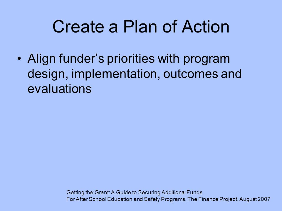 Create a Plan of Action Align funder's priorities with program design, implementation, outcomes and evaluations Getting the Grant: A Guide to Securing
