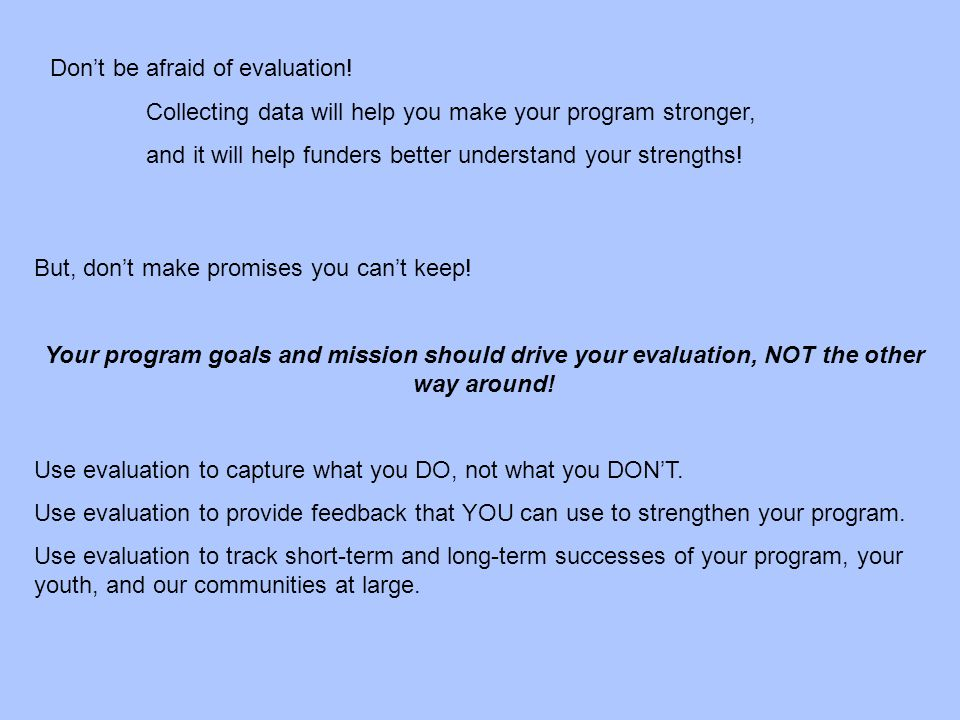 Don't be afraid of evaluation! Collecting data will help you make your program stronger, and it will help funders better understand your strengths! Bu