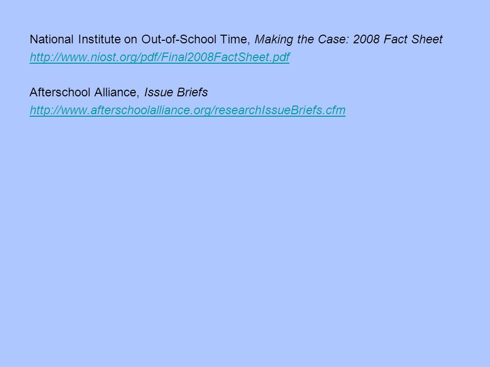National Institute on Out-of-School Time, Making the Case: 2008 Fact Sheet http://www.niost.org/pdf/Final2008FactSheet.pdf Afterschool Alliance, Issue