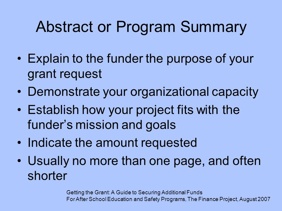 Abstract or Program Summary Explain to the funder the purpose of your grant request Demonstrate your organizational capacity Establish how your projec