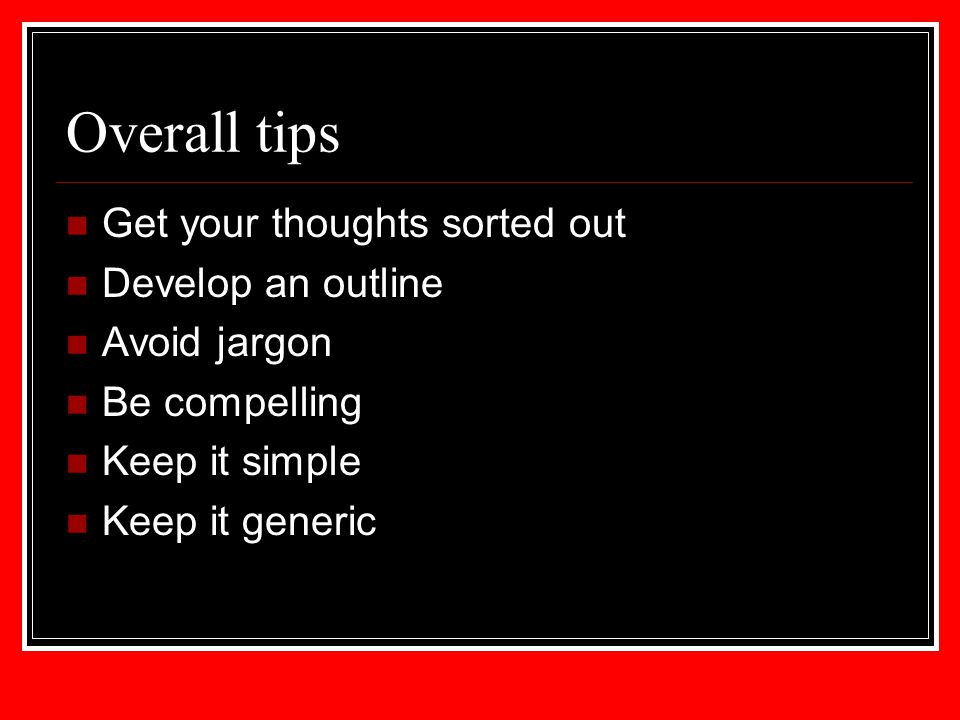 Overall tips Get your thoughts sorted out Develop an outline Avoid jargon Be compelling Keep it simple Keep it generic