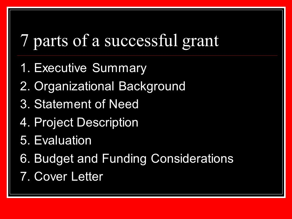 7 parts of a successful grant 1. Executive Summary 2. Organizational Background 3. Statement of Need 4. Project Description 5. Evaluation 6. Budget an