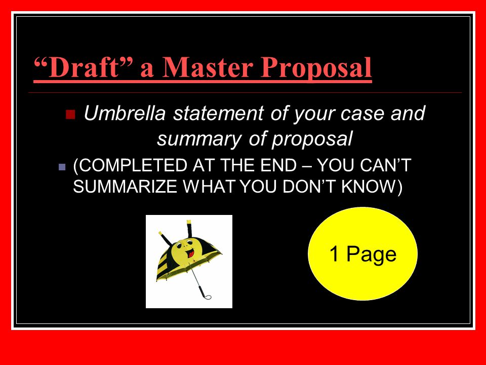"""Draft"" a Master Proposal Umbrella statement of your case and summary of proposal (COMPLETED AT THE END – YOU CAN'T SUMMARIZE WHAT YOU DON'T KNOW) 1 P"