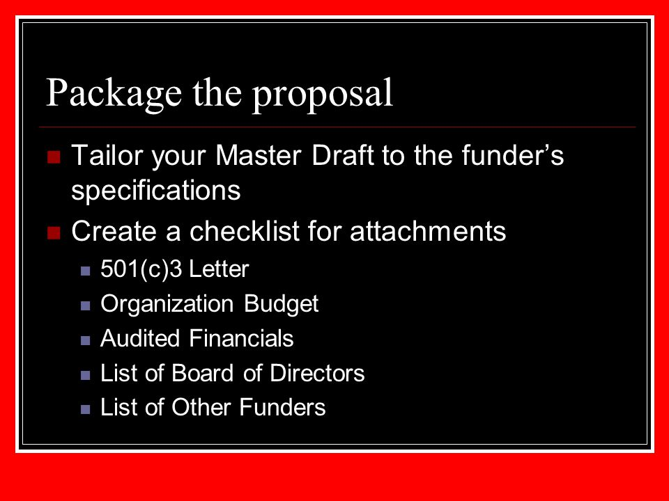 Package the proposal Tailor your Master Draft to the funder's specifications Create a checklist for attachments 501(c)3 Letter Organization Budget Aud