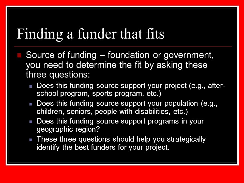 Finding a funder that fits Source of funding – foundation or government, you need to determine the fit by asking these three questions: Does this fund