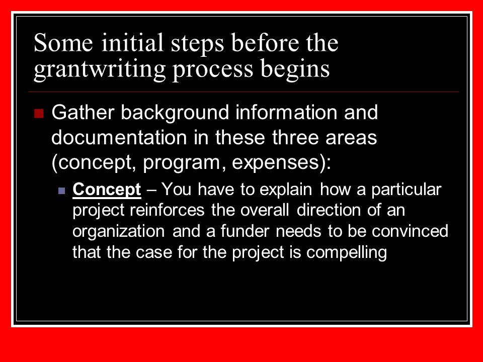Some initial steps before the grantwriting process begins Gather background information and documentation in these three areas (concept, program, expe
